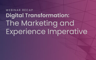 "Webinar Recap, ""Digital Transformation: The Marketing and Experience Imperative"""